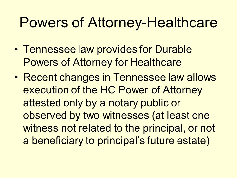 Powers of Attorney-Healthcare Tennessee law provides for Durable Powers of Attorney for Healthcare Recent changes in Tennessee law allows execution of the HC Power of Attorney attested only by a notary public or observed by two witnesses (at least one witness not related to the principal, or not a beneficiary to principal's future estate)