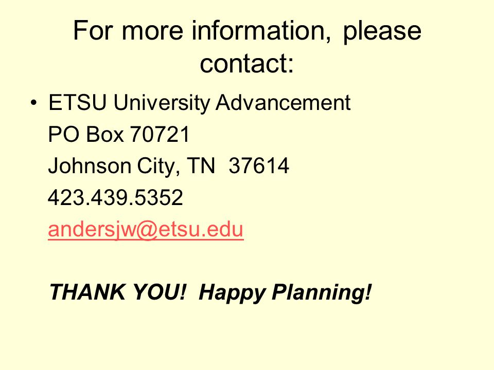 For more information, please contact: ETSU University Advancement PO Box 70721 Johnson City, TN 37614 423.439.5352 andersjw@etsu.edu THANK YOU.