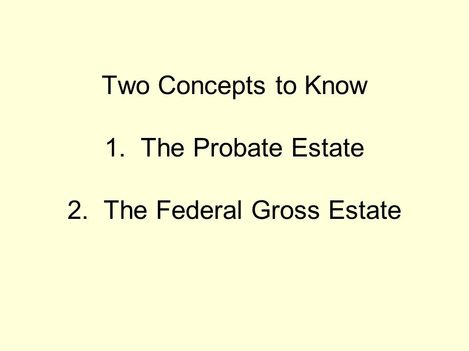 Two Concepts to Know 1. The Probate Estate 2. The Federal Gross Estate