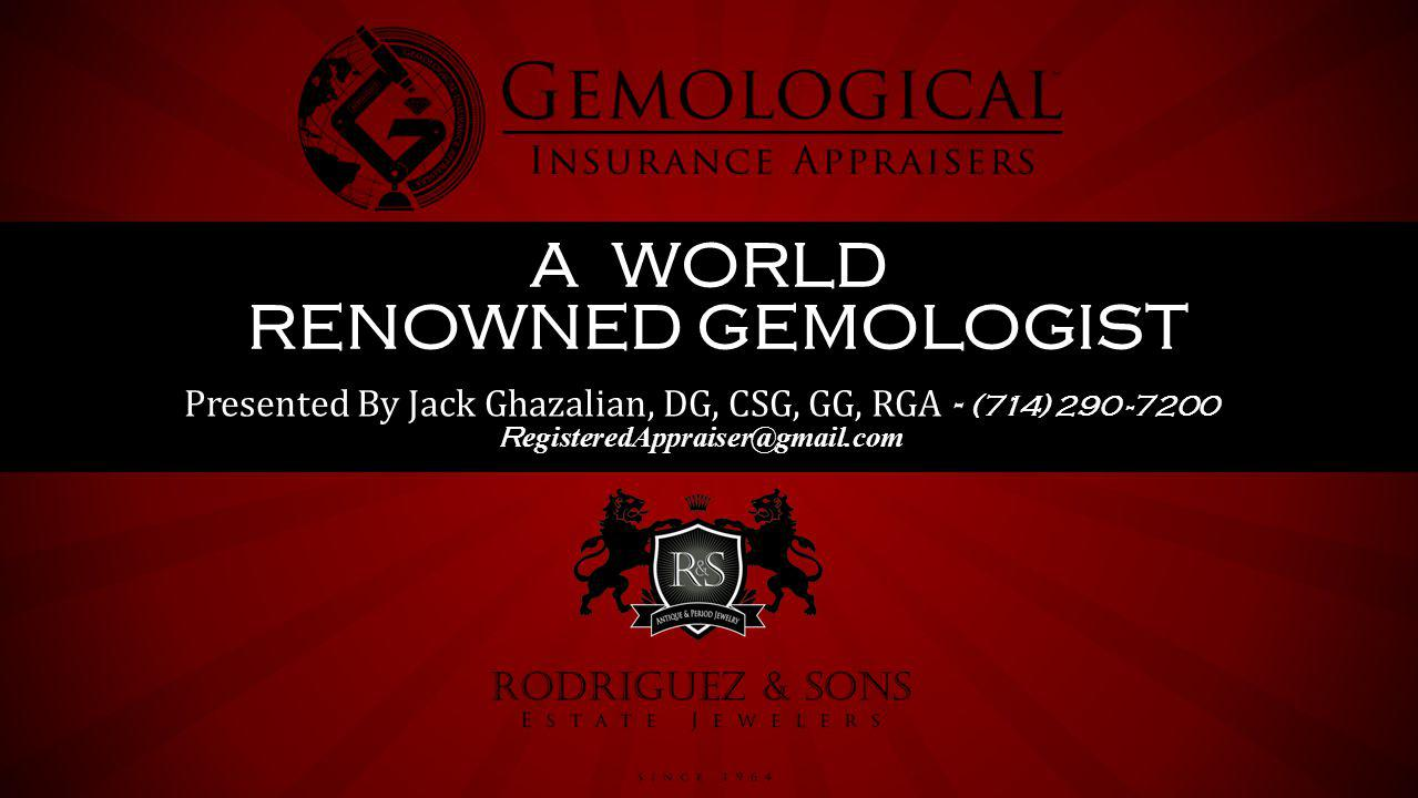 Presented By Jack Ghazalian, DG, CSG, GG, RGA - (714) 290 -7200 R egisteredAppraiser@gmail.com A WORLD RENOWNED GEMOLOGIST