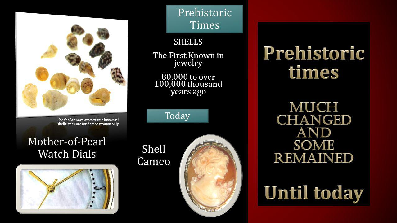 SHELLS The First Known in jewelry 80,000 to over 100,000 thousand years ago Mother-of-Pearl Watch Dials Today Shell Cameo Prehistoric Times The shells above are not true historical shells, they are for demonstration only