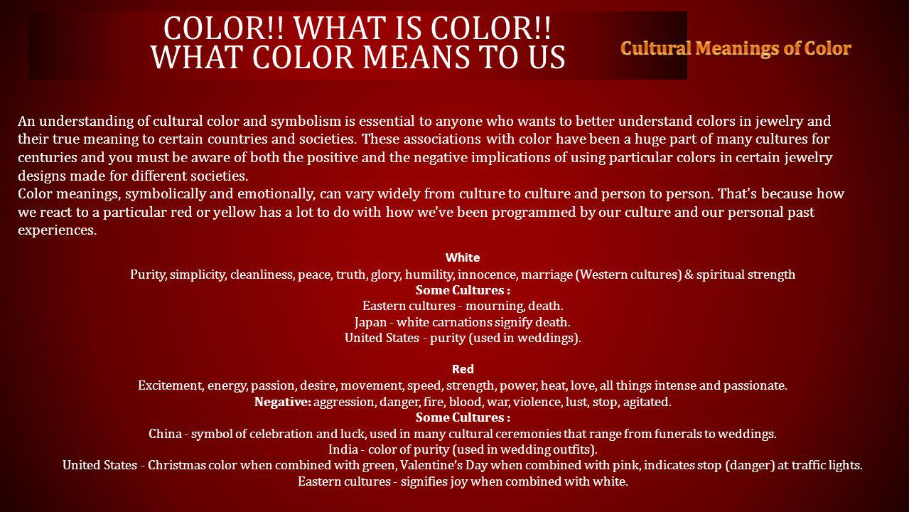 An understanding of cultural color and symbolism is essential to anyone who wants to better understand colors in jewelry and their true meaning to certain countries and societies.