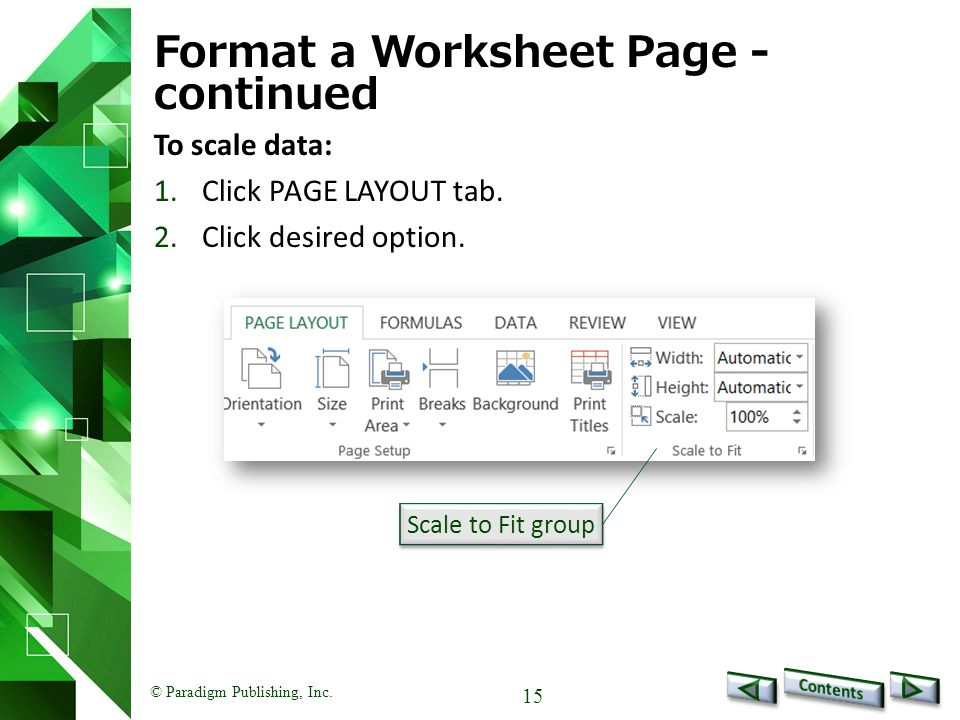 © Paradigm Publishing, Inc. 15 Format a Worksheet Page - continued To scale data: 1.Click PAGE LAYOUT tab. 2.Click desired option. Scale to Fit group