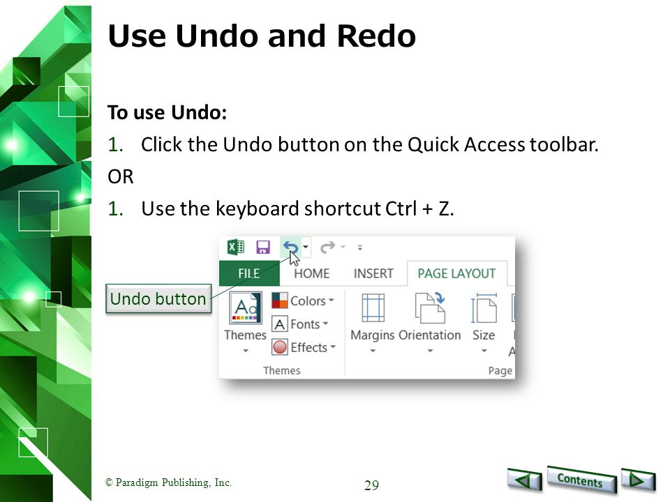© Paradigm Publishing, Inc. 29 Use Undo and Redo To use Undo: 1.Click the Undo button on the Quick Access toolbar. OR 1.Use the keyboard shortcut Ctrl