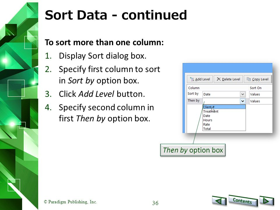 © Paradigm Publishing, Inc. 36 Sort Data - continued To sort more than one column: 1.Display Sort dialog box. 2.Specify first column to sort in Sort b