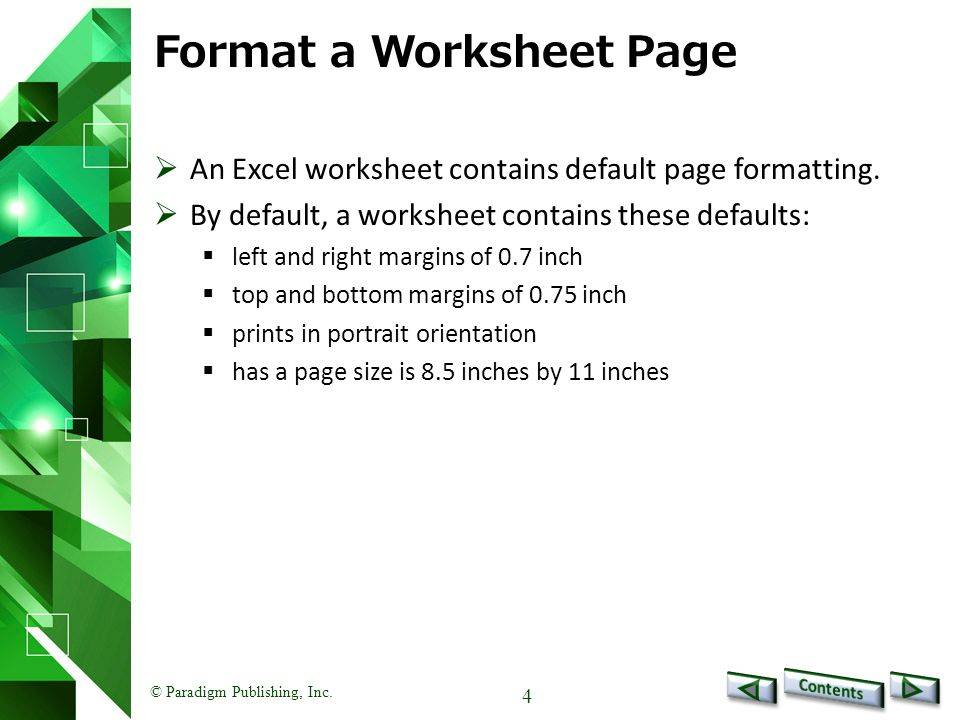 © Paradigm Publishing, Inc. 4 Format a Worksheet Page  An Excel worksheet contains default page formatting.  By default, a worksheet contains these