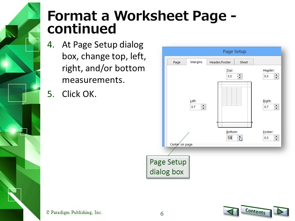 © Paradigm Publishing, Inc. 6 Format a Worksheet Page - continued 4.At Page Setup dialog box, change top, left, right, and/or bottom measurements. 5.C