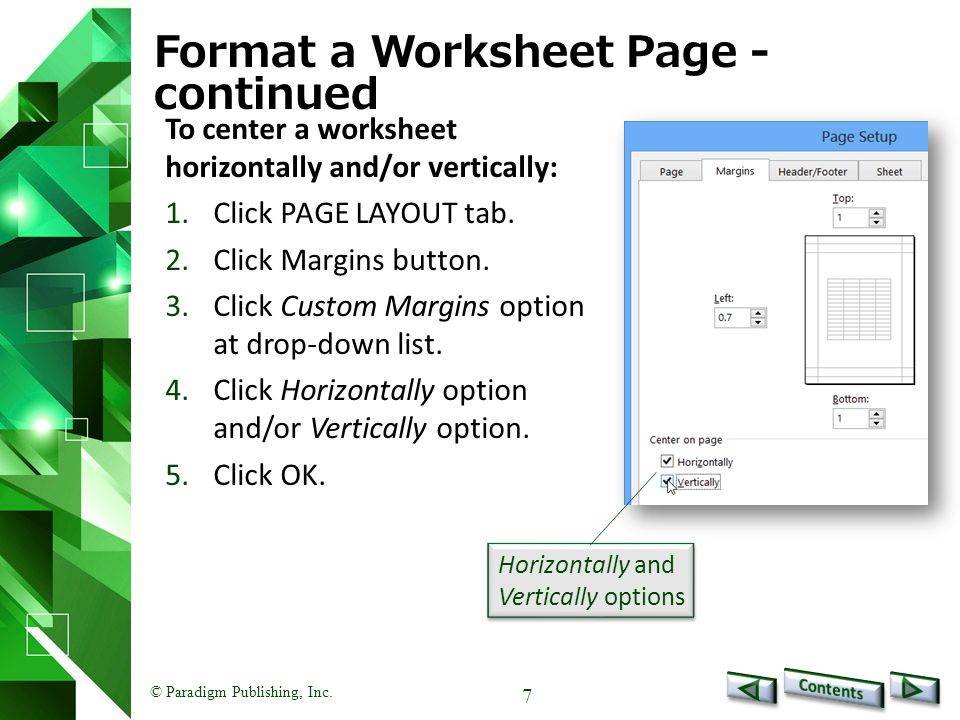 © Paradigm Publishing, Inc. 7 Format a Worksheet Page - continued To center a worksheet horizontally and/or vertically: 1.Click PAGE LAYOUT tab. 2.Cli