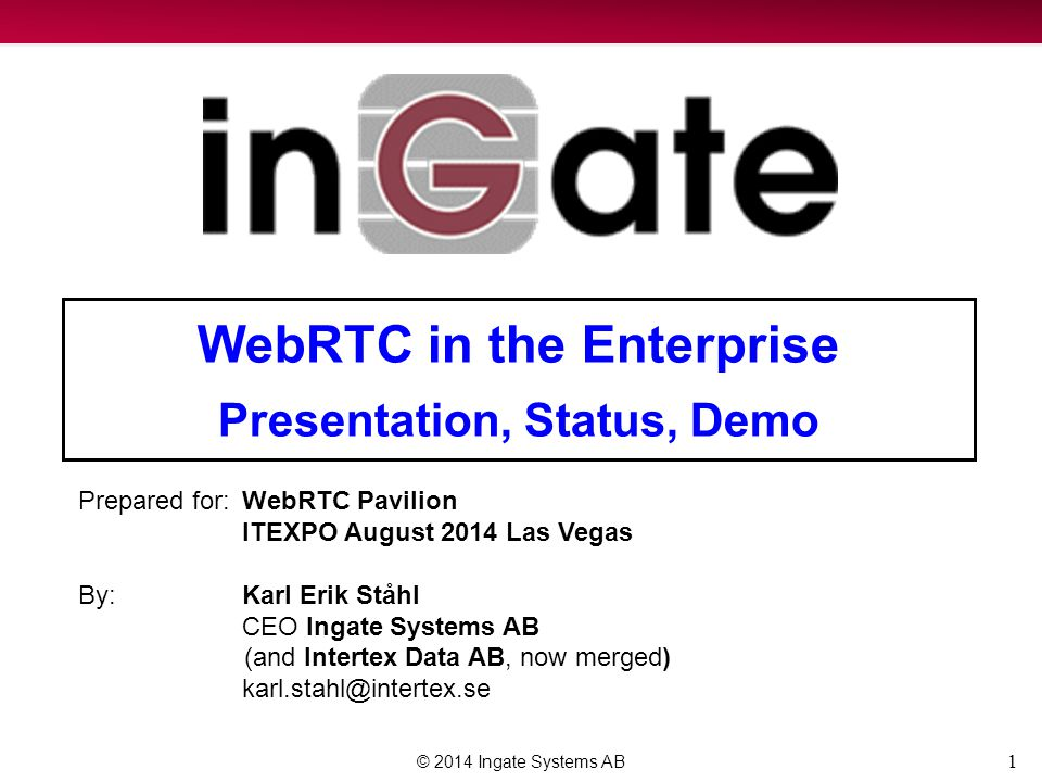 1 WebRTC in the Enterprise Presentation, Status, Demo © 2014 Ingate Systems AB Prepared for:WebRTC Pavilion ITEXPO August 2014 Las Vegas By:Karl Erik