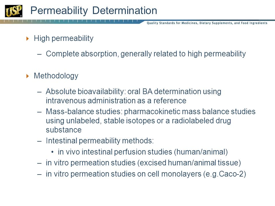 Permeability Determination  High permeability –Complete absorption, generally related to high permeability  Methodology –Absolute bioavailability: oral BA determination using intravenous administration as a reference –Mass-balance studies: pharmacokinetic mass balance studies using unlabeled, stable isotopes or a radiolabeled drug substance –Intestinal permeability methods: in vivo intestinal perfusion studies (human/animal) –in vitro permeation studies (excised human/animal tissue) –in vitro permeation studies on cell monolayers (e.g.Caco-2)