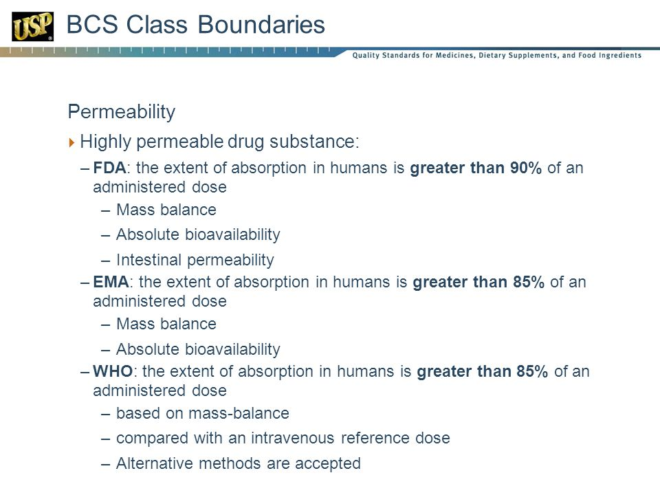 BCS Class Boundaries  Permeability  Highly permeable drug substance: –FDA: the extent of absorption in humans is greater than 90% of an administered dose –Mass balance –Absolute bioavailability –Intestinal permeability –EMA: the extent of absorption in humans is greater than 85% of an administered dose –Mass balance –Absolute bioavailability –WHO: the extent of absorption in humans is greater than 85% of an administered dose –based on mass-balance –compared with an intravenous reference dose –Alternative methods are accepted