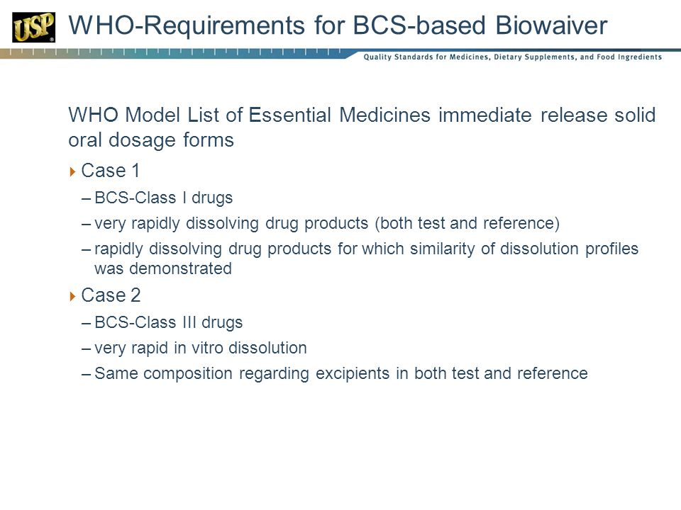 WHO-Requirements for BCS-based Biowaiver  WHO Model List of Essential Medicines immediate release solid oral dosage forms  Case 1 –BCS-Class I drugs –very rapidly dissolving drug products (both test and reference) –rapidly dissolving drug products for which similarity of dissolution profiles was demonstrated  Case 2 –BCS-Class III drugs –very rapid in vitro dissolution –Same composition regarding excipients in both test and reference