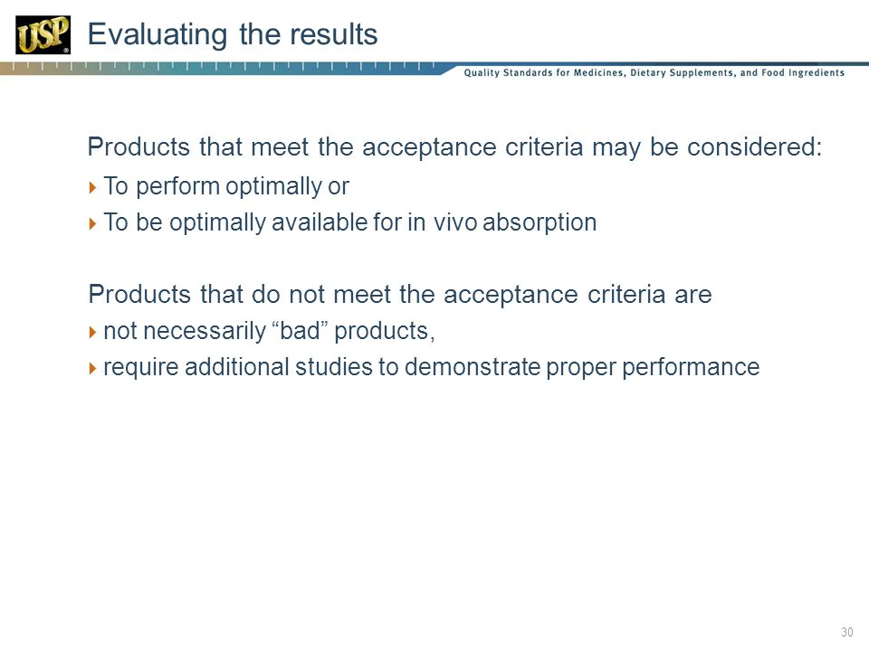  Products that meet the acceptance criteria may be considered:  To perform optimally or  To be optimally available for in vivo absorption Products that do not meet the acceptance criteria are  not necessarily bad products,  require additional studies to demonstrate proper performance Evaluating the results 30
