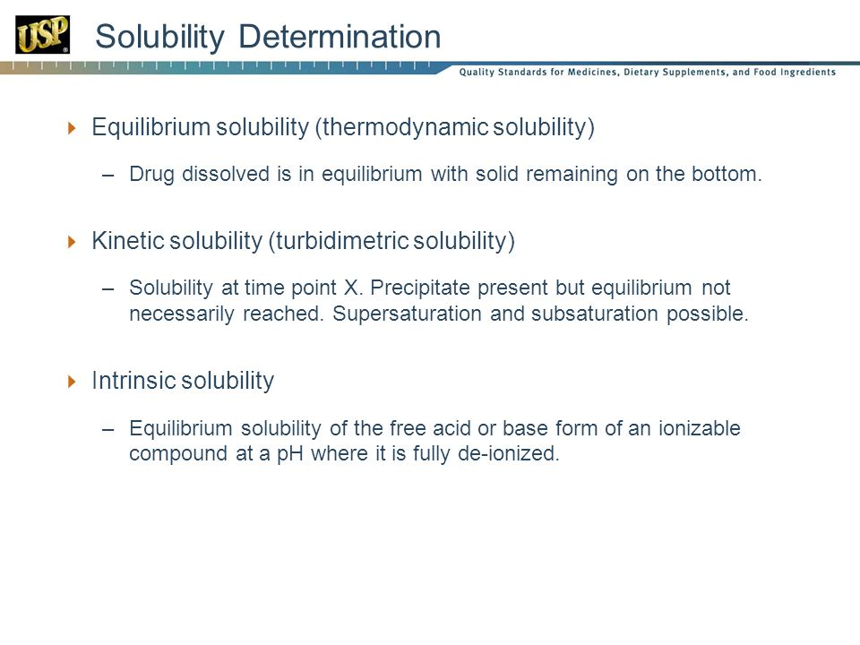 Solubility Determination  Equilibrium solubility (thermodynamic solubility) –Drug dissolved is in equilibrium with solid remaining on the bottom.