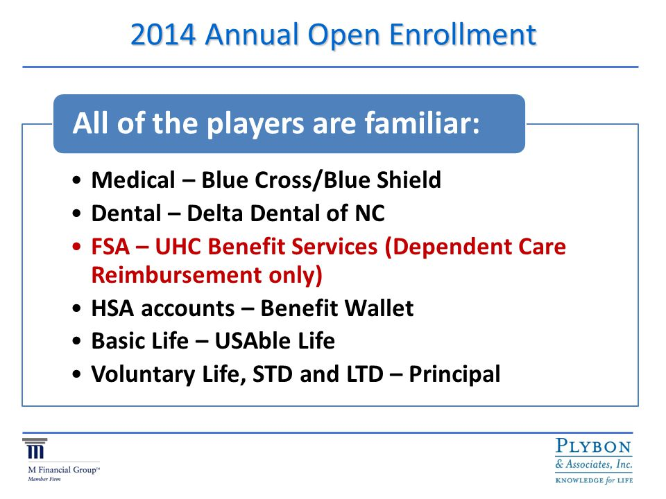 2014 Annual Open Enrollment Medical – Blue Cross/Blue Shield Dental – Delta Dental of NC FSA – UHC Benefit Services (Dependent Care Reimbursement only) HSA accounts – Benefit Wallet Basic Life – USAble Life Voluntary Life, STD and LTD – Principal All of the players are familiar: