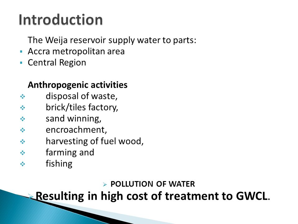 The Weija reservoir supply water to parts:  Accra metropolitan area  Central Region Anthropogenic activities  disposal of waste,  brick/tiles factory,  sand winning,  encroachment,  harvesting of fuel wood,  farming and  fishing  POLLUTION OF WATER  Resulting in high cost of treatment to GWCL.