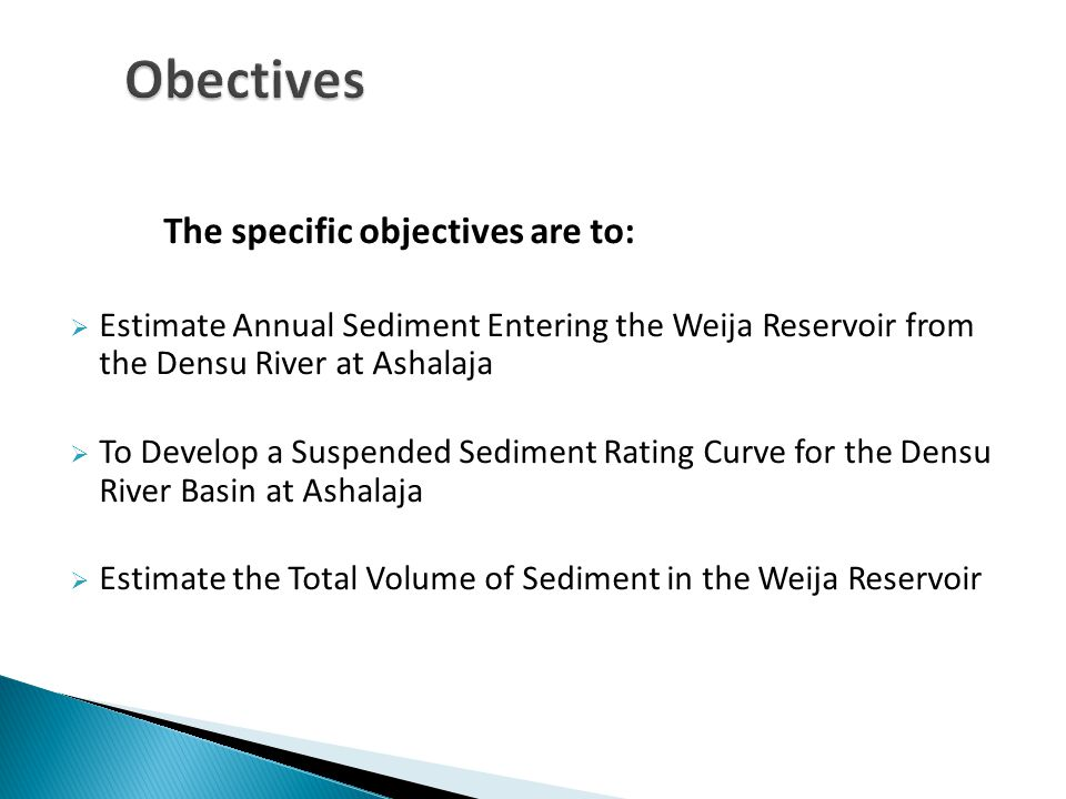 The specific objectives are to:  Estimate Annual Sediment Entering the Weija Reservoir from the Densu River at Ashalaja  To Develop a Suspended Sediment Rating Curve for the Densu River Basin at Ashalaja  Estimate the Total Volume of Sediment in the Weija Reservoir