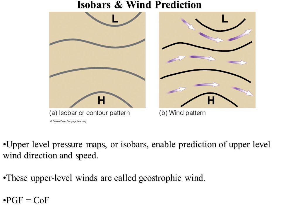 Isobars & Wind Prediction Upper level pressure maps, or isobars, enable prediction of upper level wind direction and speed.Upper level pressure maps,