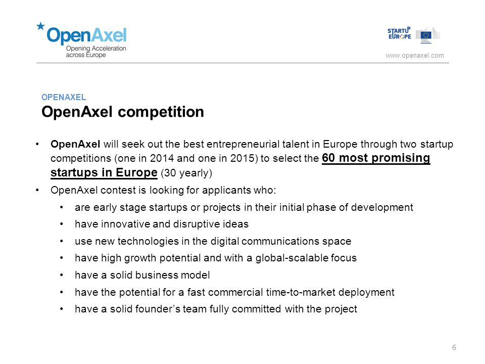 www.openaxel.com OPENAXEL OpenAxel competition OpenAxel will seek out the best entrepreneurial talent in Europe through two startup competitions (one in 2014 and one in 2015) to select the 60 most promising startups in Europe (30 yearly) OpenAxel contest is looking for applicants who: are early stage startups or projects in their initial phase of development have innovative and disruptive ideas use new technologies in the digital communications space have high growth potential and with a global-scalable focus have a solid business model have the potential for a fast commercial time-to-market deployment have a solid founder's team fully committed with the project 6