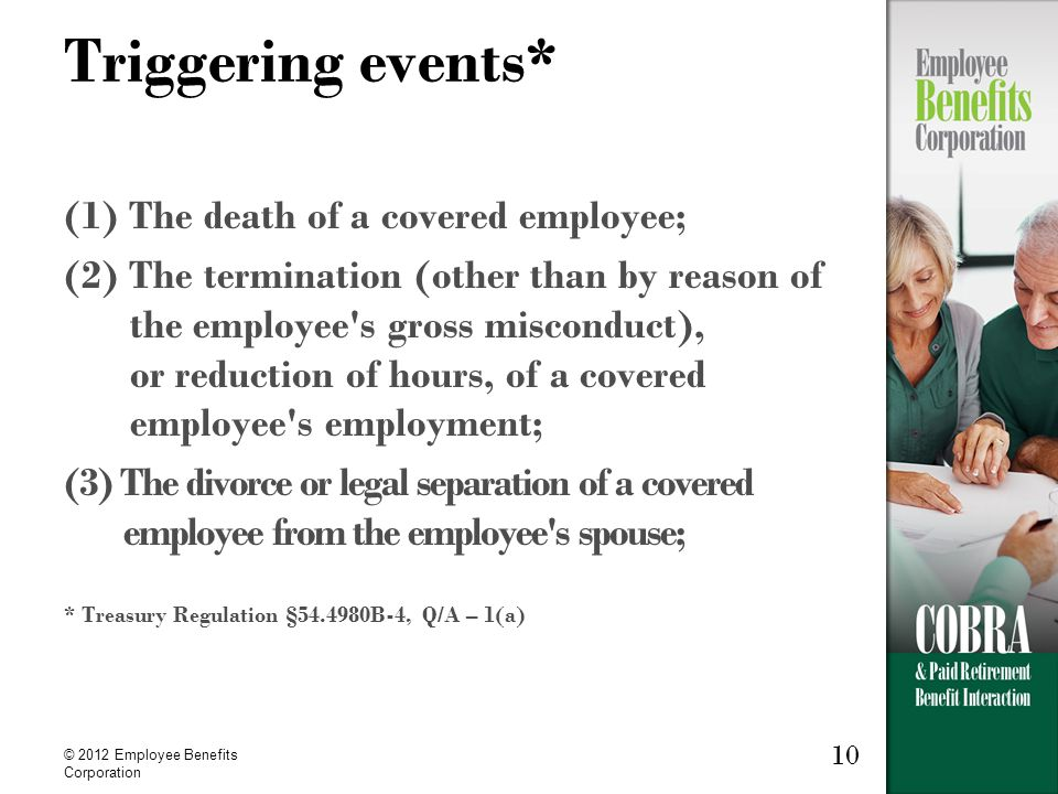 10 © 2012 Employee Benefits Corporation Triggering events* (1) The death of a covered employee; (2) The termination (other than by reason of the employee s gross misconduct), or reduction of hours, of a covered employee s employment; (3) The divorce or legal separation of a covered employee from the employee s spouse; * Treasury Regulation §54.4980B-4, Q/A – 1(a)