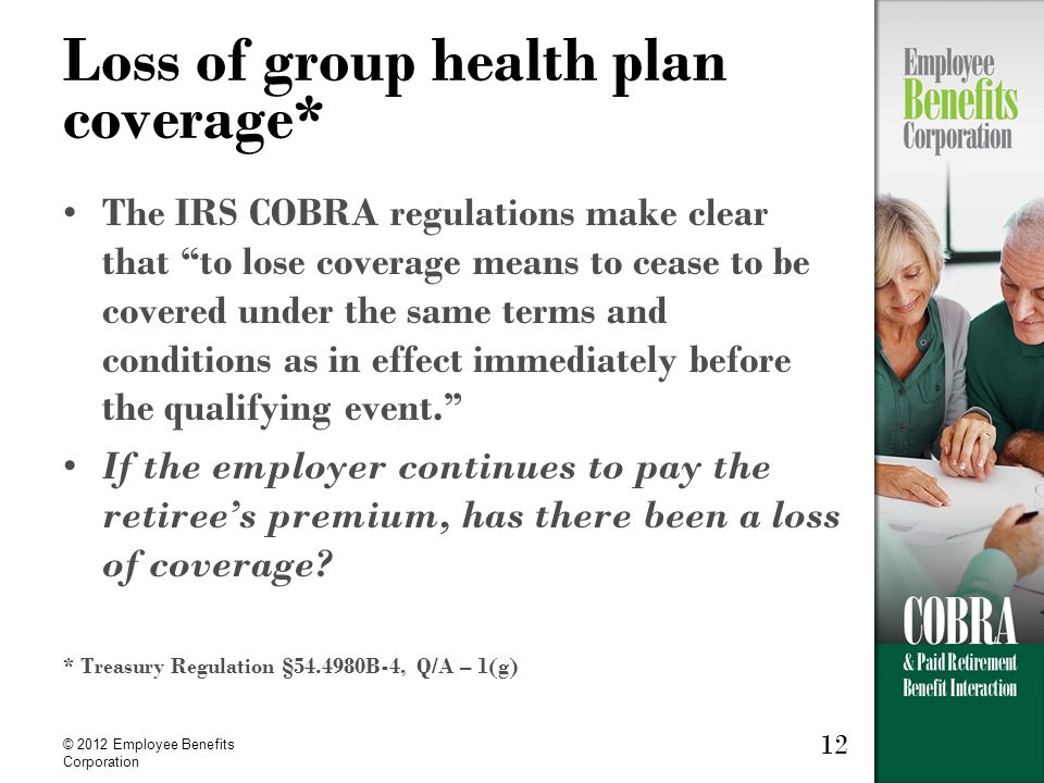 """12 © 2012 Employee Benefits Corporation Loss of group health plan coverage* The IRS COBRA regulations make clear that """"to lose coverage means to cease"""