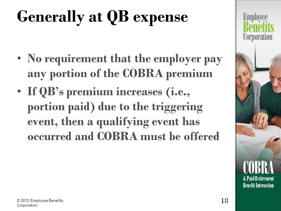 18 © 2012 Employee Benefits Corporation Generally at QB expense No requirement that the employer pay any portion of the COBRA premium If QB's premium increases (i.e., portion paid) due to the triggering event, then a qualifying event has occurred and COBRA must be offered