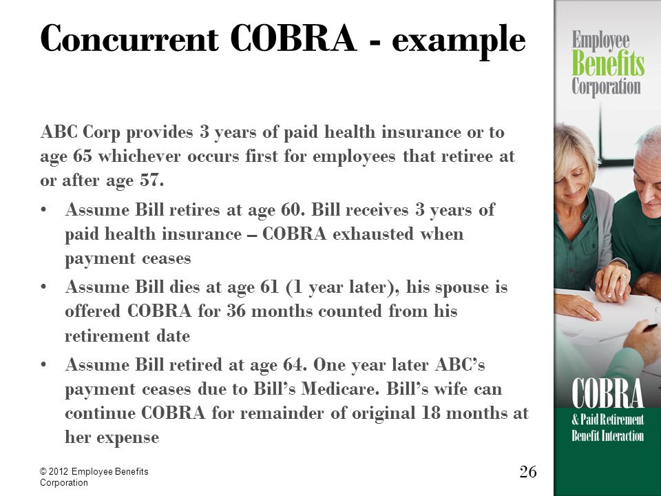 26 © 2012 Employee Benefits Corporation Concurrent COBRA - example ABC Corp provides 3 years of paid health insurance or to age 65 whichever occurs fi