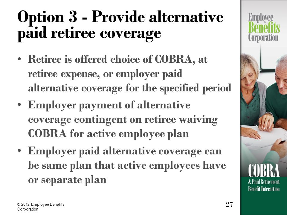 27 © 2012 Employee Benefits Corporation Option 3 - Provide alternative paid retiree coverage Retiree is offered choice of COBRA, at retiree expense, or employer paid alternative coverage for the specified period Employer payment of alternative coverage contingent on retiree waiving COBRA for active employee plan Employer paid alternative coverage can be same plan that active employees have or separate plan