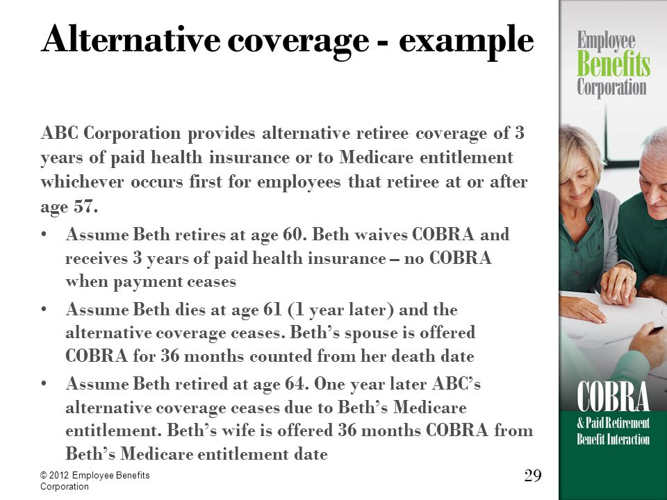 29 © 2012 Employee Benefits Corporation Alternative coverage - example ABC Corporation provides alternative retiree coverage of 3 years of paid health insurance or to Medicare entitlement whichever occurs first for employees that retiree at or after age 57.