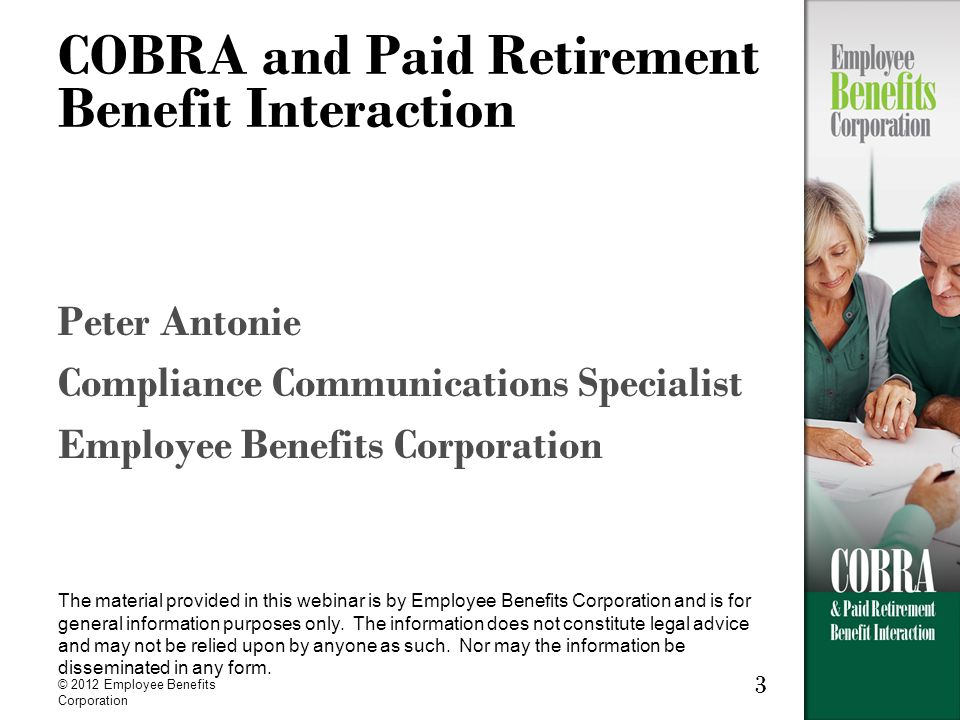 3 COBRA and Paid Retirement Benefit Interaction Peter Antonie Compliance Communications Specialist Employee Benefits Corporation The material provided in this webinar is by Employee Benefits Corporation and is for general information purposes only.