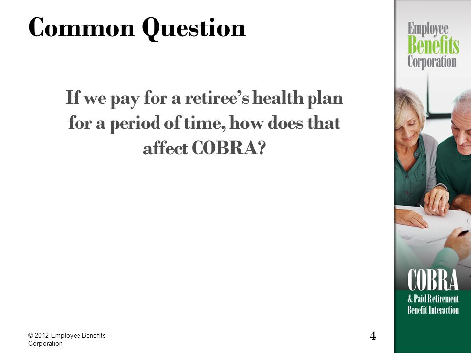 4 © 2012 Employee Benefits Corporation Common Question If we pay for a retiree's health plan for a period of time, how does that affect COBRA?