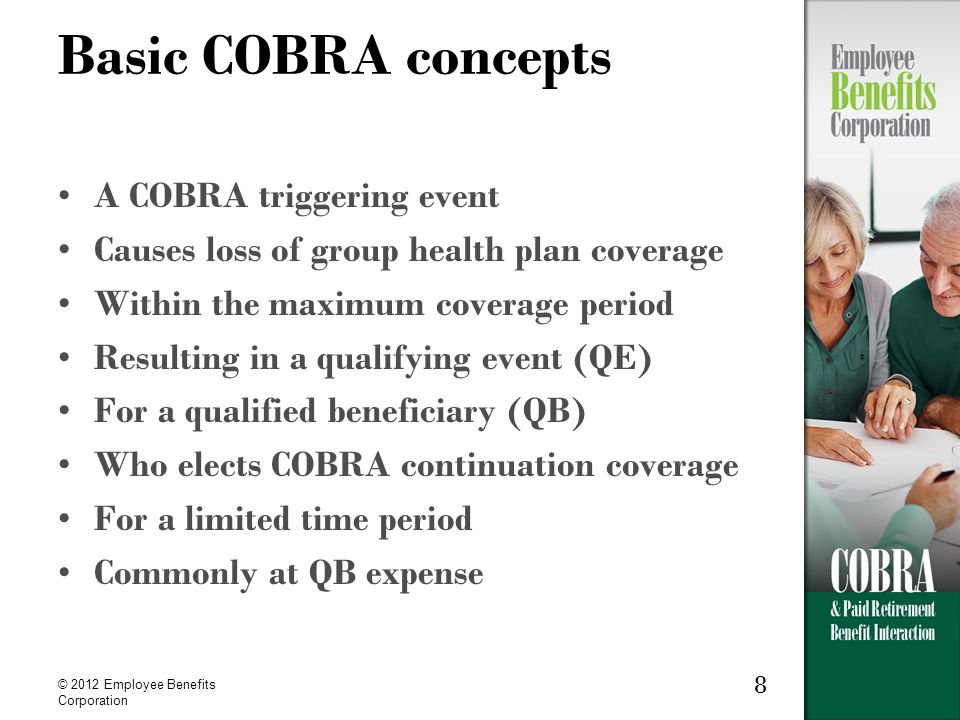 8 © 2012 Employee Benefits Corporation Basic COBRA concepts A COBRA triggering event Causes loss of group health plan coverage Within the maximum coverage period Resulting in a qualifying event (QE) For a qualified beneficiary (QB) Who elects COBRA continuation coverage For a limited time period Commonly at QB expense