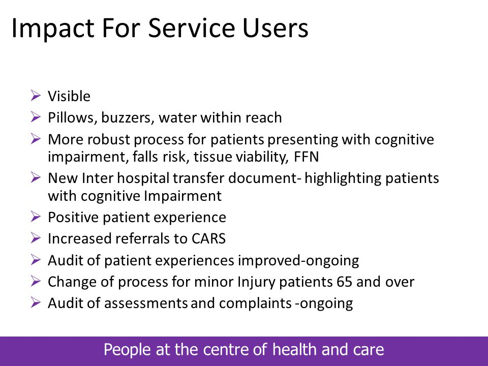 People at the centre of health and care Impact For Service Users  Visible  Pillows, buzzers, water within reach  More robust process for patients p