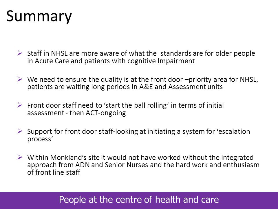 People at the centre of health and care Summary  Staff in NHSL are more aware of what the standards are for older people in Acute Care and patients w