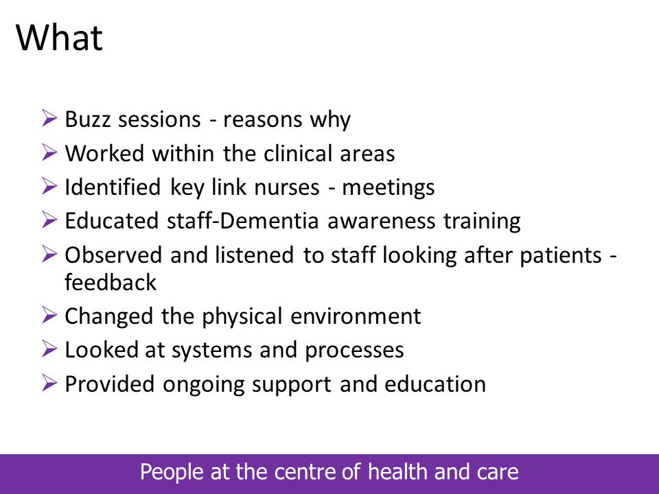 People at the centre of health and care What  Buzz sessions - reasons why  Worked within the clinical areas  Identified key link nurses - meetings