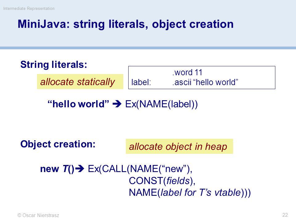 MiniJava: string literals, object creation © Oscar Nierstrasz Intermediate Representation 22 String literals: allocate statically.word 11 label:.ascii hello world hello world  Ex(NAME(label)) Object creation: allocate object in heap new T()  Ex(CALL(NAME( new ), CONST(fields), NAME(label for T's vtable)))