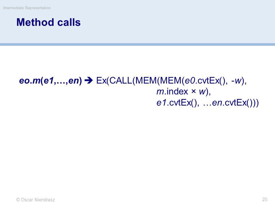 Method calls © Oscar Nierstrasz Intermediate Representation 25 eo.m(e1,…,en)  Ex(CALL(MEM(MEM(e0.cvtEx(), -w), m.index × w), e1.cvtEx(), …en.cvtEx()))