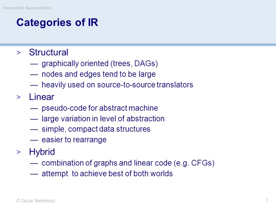Categories of IR  Structural —graphically oriented (trees, DAGs) —nodes and edges tend to be large —heavily used on source-to-source translators  Linear —pseudo-code for abstract machine —large variation in level of abstraction —simple, compact data structures —easier to rearrange  Hybrid —combination of graphs and linear code (e.g.