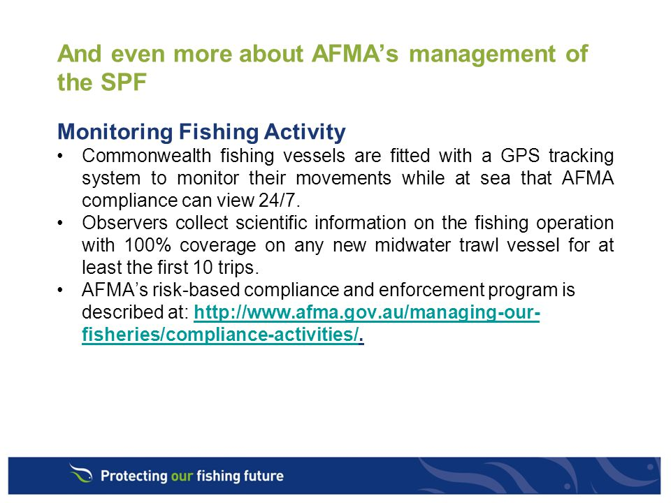 And even more about AFMA's management of the SPF Monitoring Fishing Activity Commonwealth fishing vessels are fitted with a GPS tracking system to monitor their movements while at sea that AFMA compliance can view 24/7.