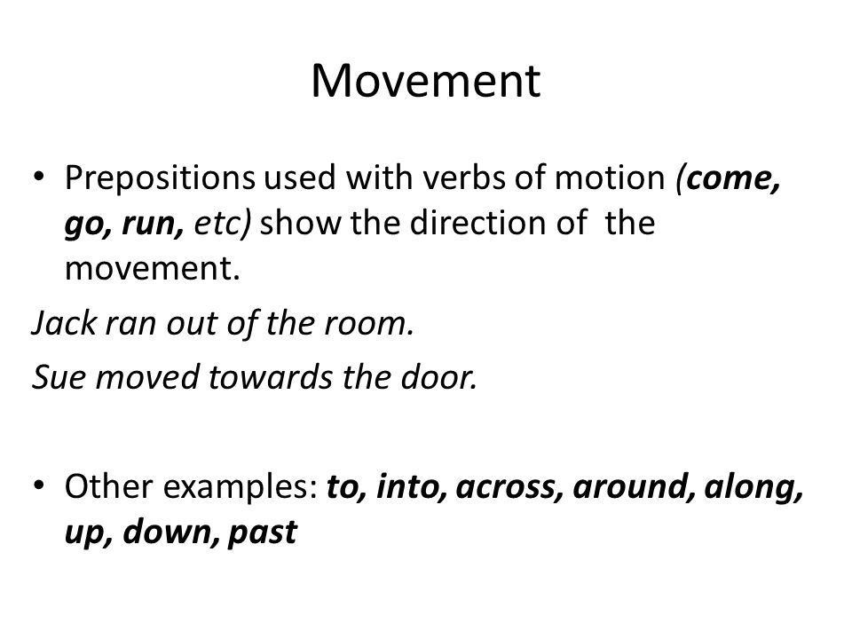 Movement Prepositions used with verbs of motion (come, go, run, etc) show the direction of the movement.