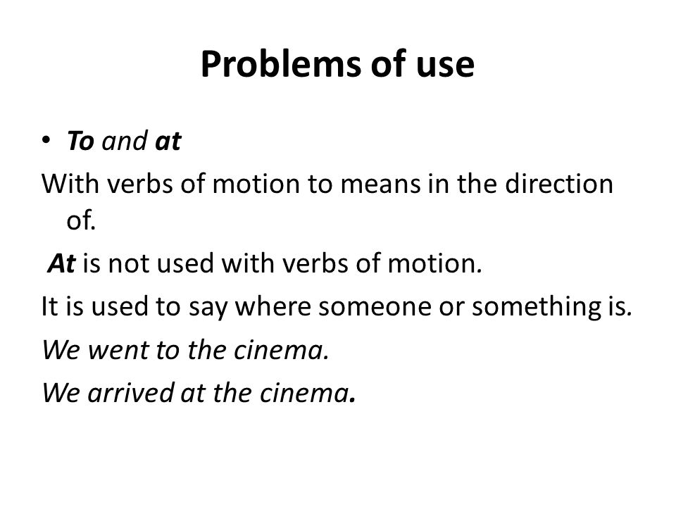 Problems of use To and at With verbs of motion to means in the direction of.