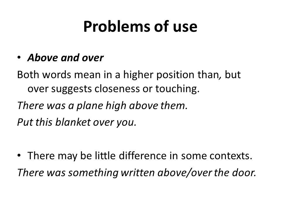 Problems of use Above and over Both words mean in a higher position than, but over suggests closeness or touching.