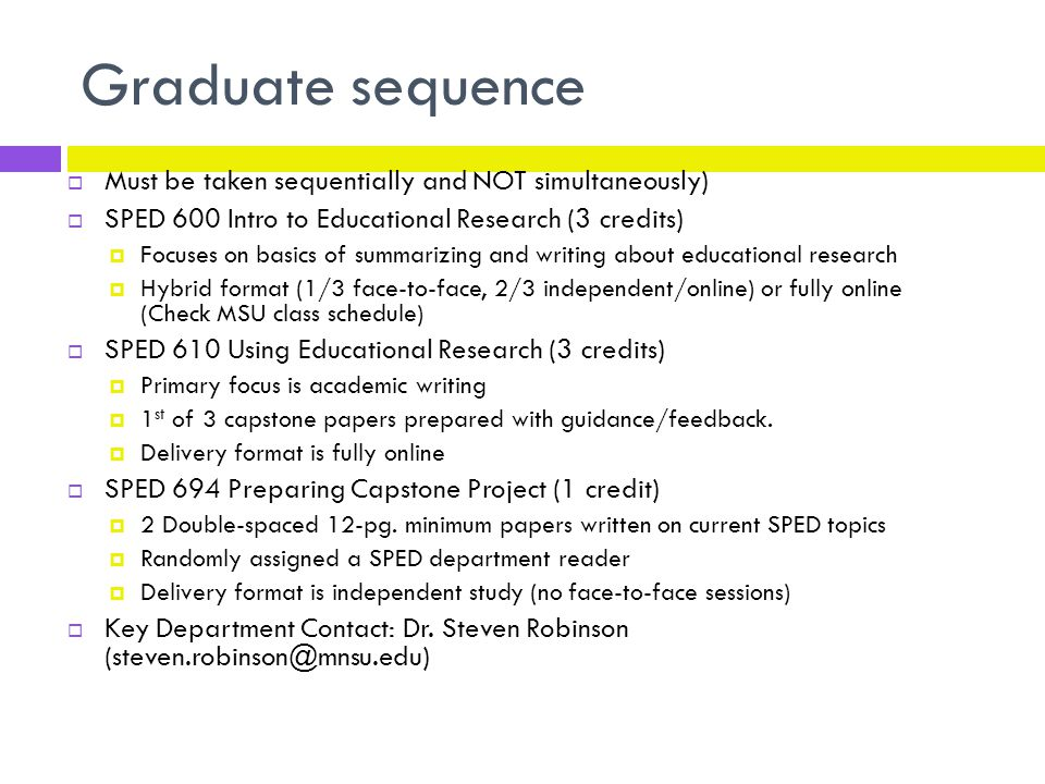Graduate sequence  Must be taken sequentially and NOT simultaneously)  SPED 600 Intro to Educational Research (3 credits)  Focuses on basics of summarizing and writing about educational research  Hybrid format (1/3 face-to-face, 2/3 independent/online) or fully online (Check MSU class schedule)  SPED 610 Using Educational Research (3 credits)  Primary focus is academic writing  1 st of 3 capstone papers prepared with guidance/feedback.
