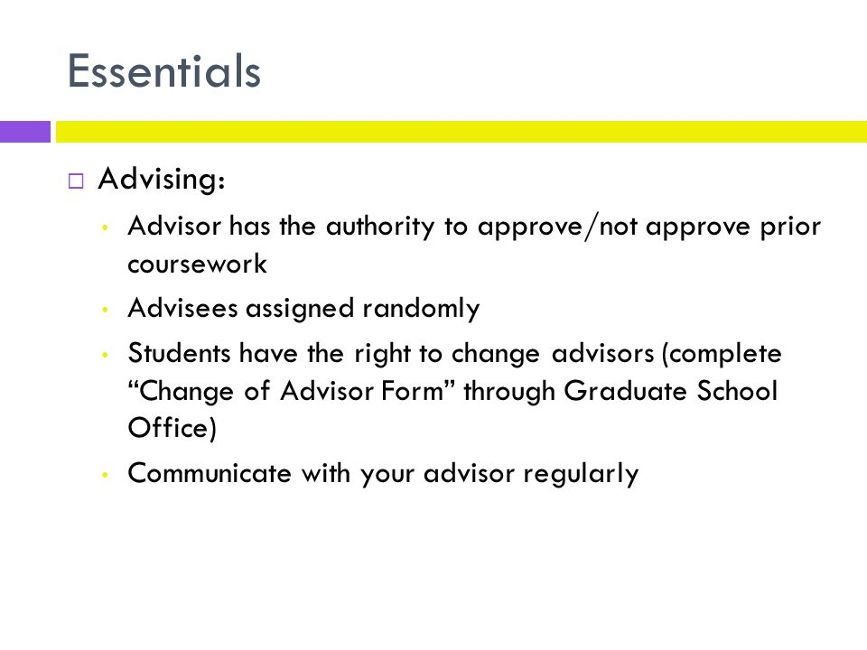 Essentials  Advising: Advisor has the authority to approve/not approve prior coursework Advisees assigned randomly Students have the right to change advisors (complete Change of Advisor Form through Graduate School Office) Communicate with your advisor regularly