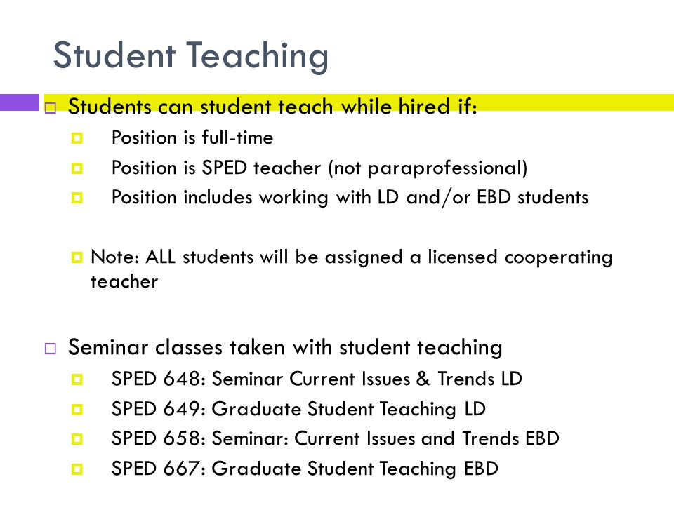 Student Teaching  Students can student teach while hired if:  Position is full-time  Position is SPED teacher (not paraprofessional)  Position includes working with LD and/or EBD students  Note: ALL students will be assigned a licensed cooperating teacher  Seminar classes taken with student teaching  SPED 648: Seminar Current Issues & Trends LD  SPED 649: Graduate Student Teaching LD  SPED 658: Seminar: Current Issues and Trends EBD  SPED 667: Graduate Student Teaching EBD
