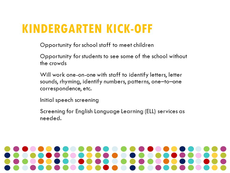 KINDERGARTEN KICK-OFF Opportunity for school staff to meet children Opportunity for students to see some of the school without the crowds Will work one-on-one with staff to identify letters, letter sounds, rhyming, identify numbers, patterns, one–to–one correspondence, etc.