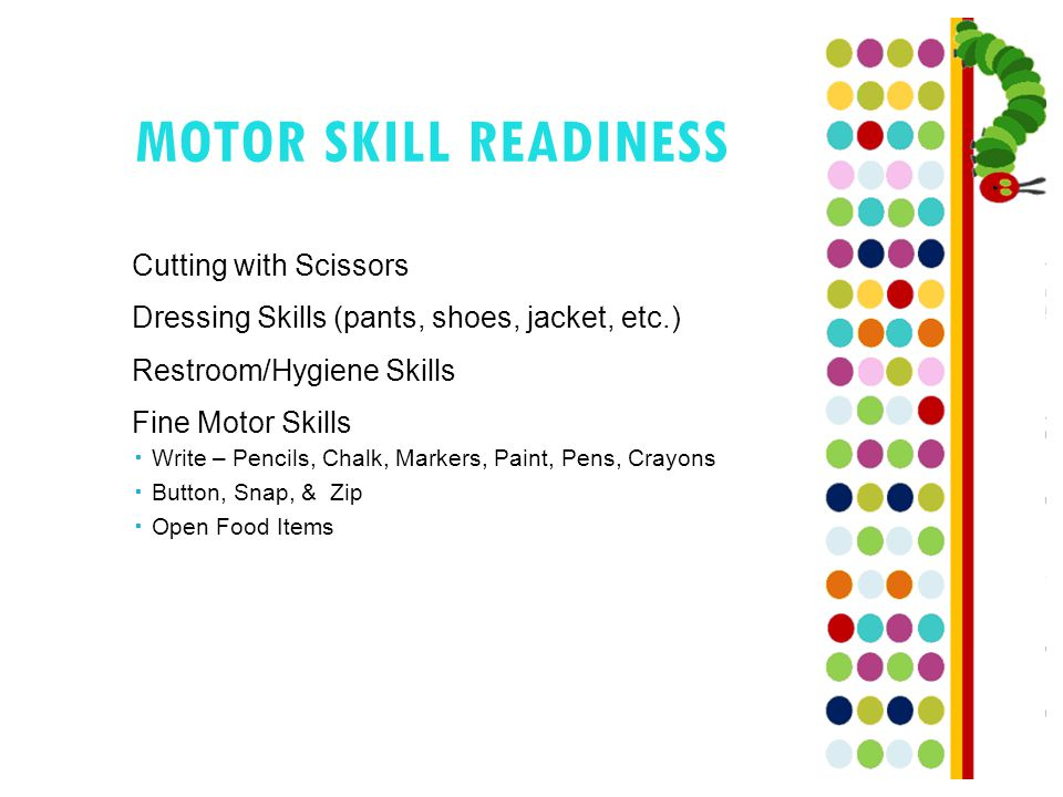 MOTOR SKILL READINESS Cutting with Scissors Dressing Skills (pants, shoes, jacket, etc.) Restroom/Hygiene Skills Fine Motor Skills  Write – Pencils, Chalk, Markers, Paint, Pens, Crayons  Button, Snap, & Zip  Open Food Items