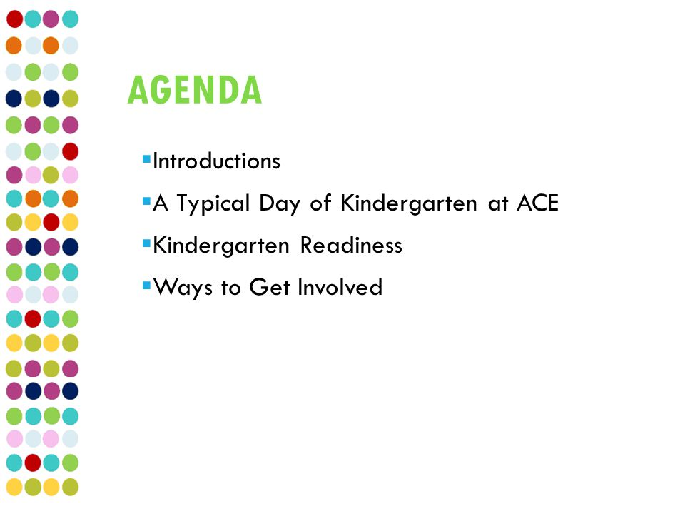 AGENDA  Introductions  A Typical Day of Kindergarten at ACE  Kindergarten Readiness  Ways to Get Involved