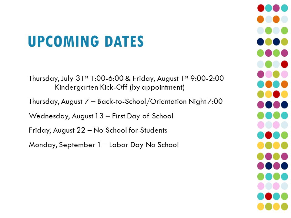 UPCOMING DATES Thursday, July 31 st 1:00-6:00 & Friday, August 1 st 9:00-2:00 Kindergarten Kick-Off (by appointment) Thursday, August 7 – Back-to-School/Orientation Night 7:00 Wednesday, August 13 – First Day of School Friday, August 22 – No School for Students Monday, September 1 – Labor Day No School