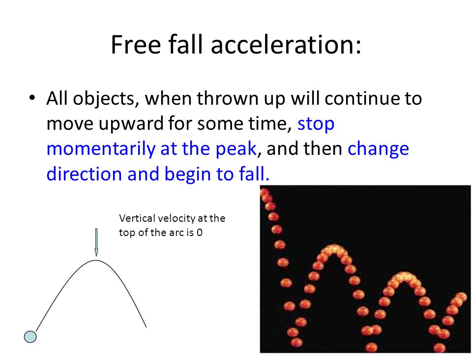 Free fall acceleration: All objects, when thrown up will continue to move upward for some time, stop momentarily at the peak, and then change directio